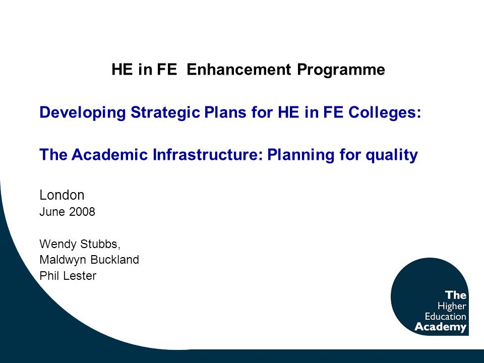 HE in FE Enhancement Programme Developing Strategic Plans for HE in FE Colleges: The Academic Infrastructure: Planning for quality London June 2008 Wendy Stubbs, Maldwyn Buckland Phil Lester