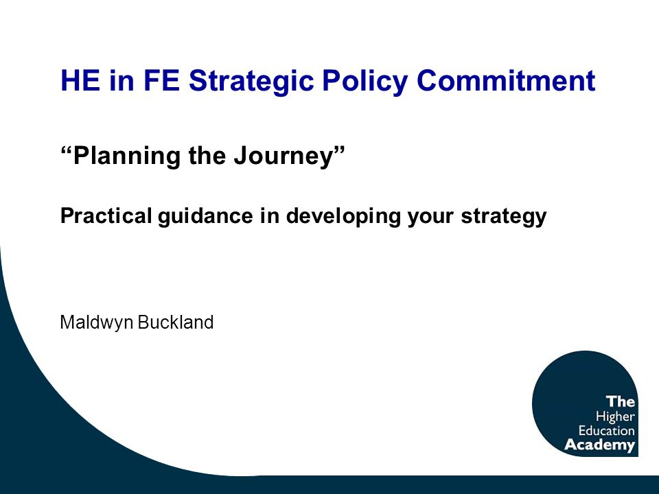 HE in FE Strategic Policy Commitment Planning the Journey Practical guidance in developing your strategy Maldwyn Buckland
