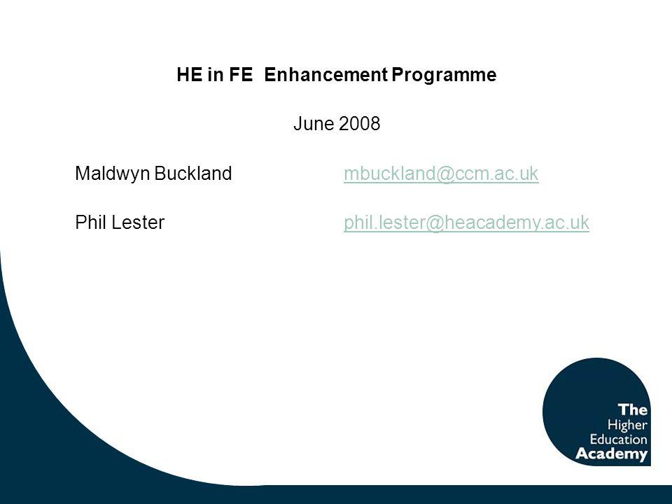 HE in FE Enhancement Programme June 2008 Maldwyn Bucklandmbuckland@ccm.ac.ukmbuckland@ccm.ac.uk Phil Lester phil.lester@heacademy.ac.ukphil.lester@heacademy.ac.uk