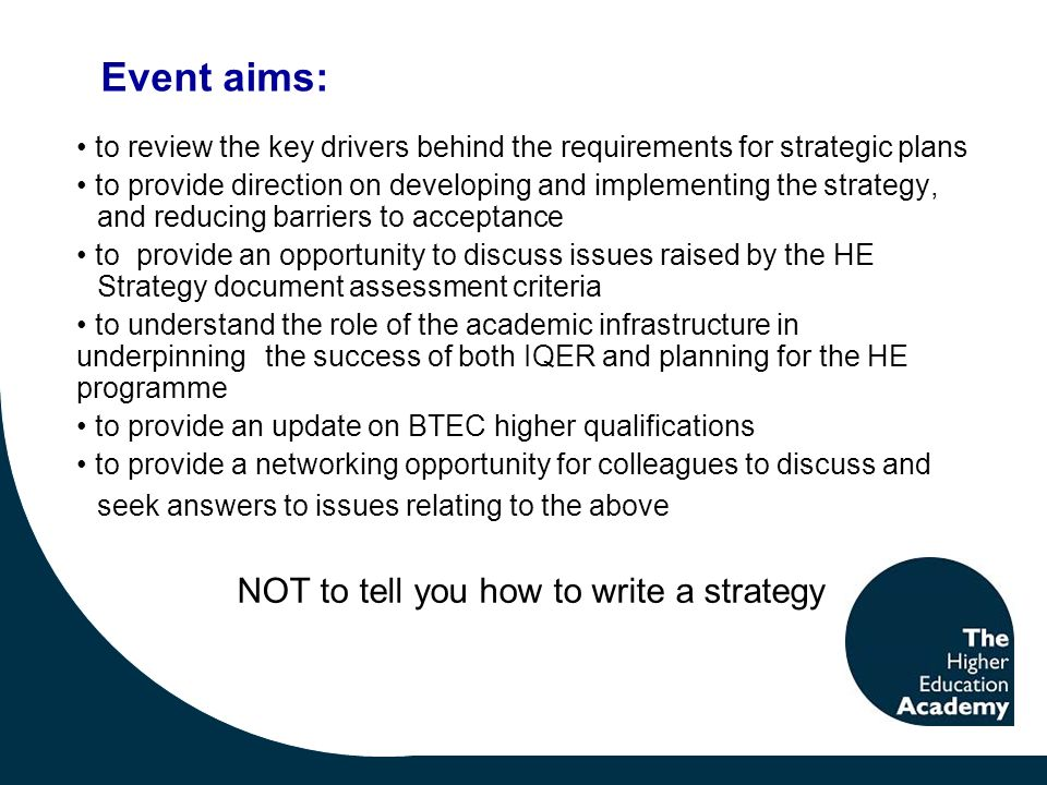 to review the key drivers behind the requirements for strategic plans to provide direction on developing and implementing the strategy, and reducing barriers to acceptance to provide an opportunity to discuss issues raised by the HE Strategy document assessment criteria to understand the role of the academic infrastructure in underpinning the success of both IQER and planning for the HE programme to provide an update on BTEC higher qualifications to provide a networking opportunity for colleagues to discuss and seek answers to issues relating to the above NOT to tell you how to write a strategy Event aims: