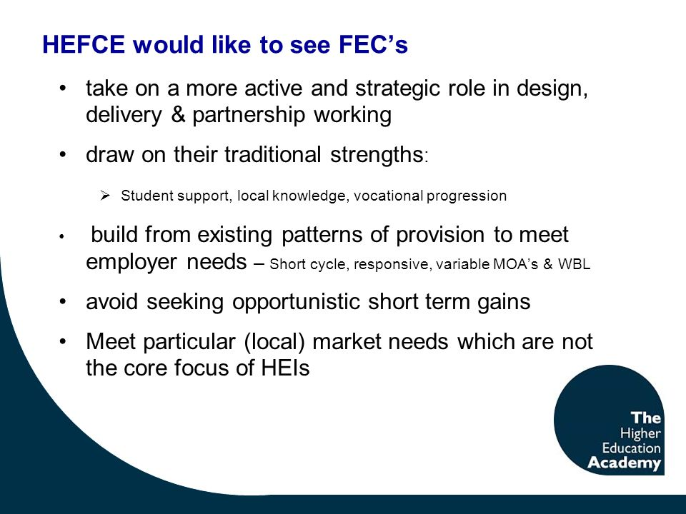 HEFCE would like to see FECs take on a more active and strategic role in design, delivery & partnership working draw on their traditional strengths : Student support, local knowledge, vocational progression build from existing patterns of provision to meet employer needs – Short cycle, responsive, variable MOAs & WBL avoid seeking opportunistic short term gains Meet particular (local) market needs which are not the core focus of HEIs
