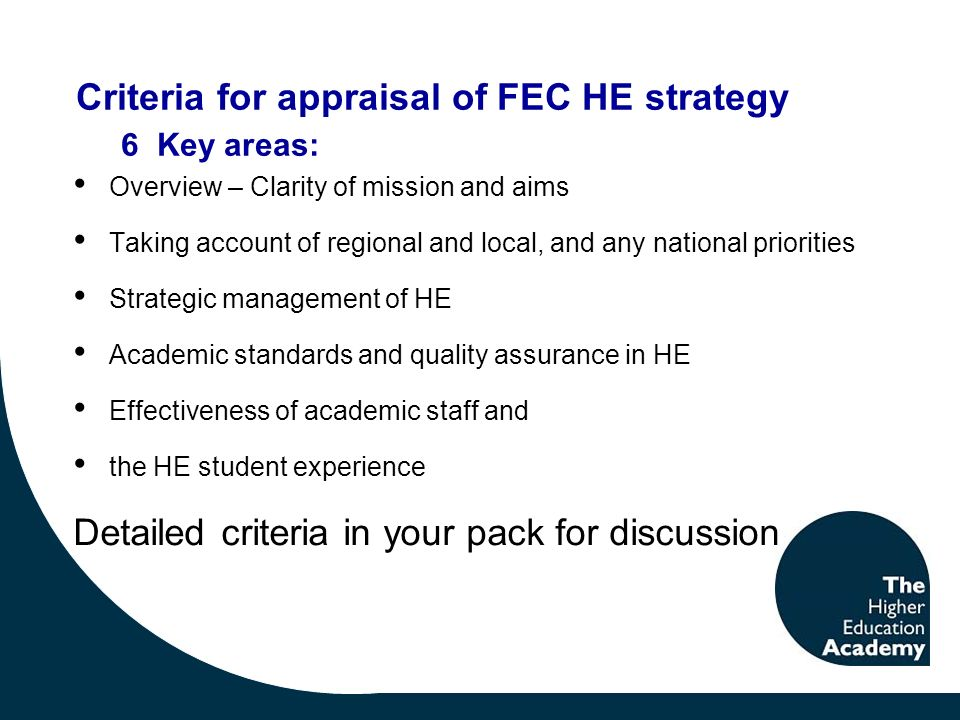Criteria for appraisal of FEC HE strategy Overview – Clarity of mission and aims Taking account of regional and local, and any national priorities Strategic management of HE Academic standards and quality assurance in HE Effectiveness of academic staff and the HE student experience Detailed criteria in your pack for discussion 6 Key areas: