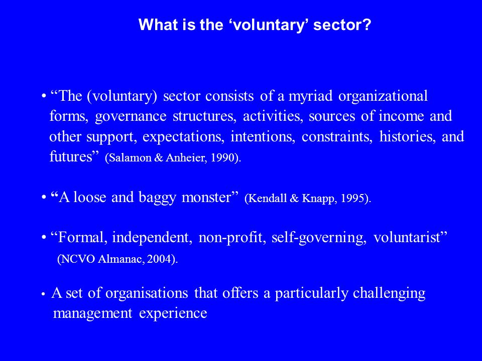 What is the voluntary sector? The (voluntary) sector consists of a myriad organizational forms, governance structures, activities, sources of income a