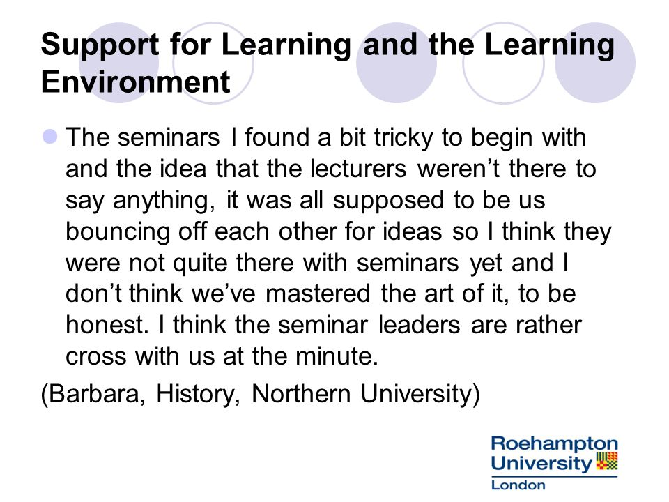 Support for Learning and the Learning Environment The seminars I found a bit tricky to begin with and the idea that the lecturers werent there to say