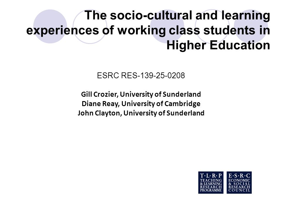 The socio-cultural and learning experiences of working class students in Higher Education ESRC RES-139-25-0208 Gill Crozier, University of Sunderland
