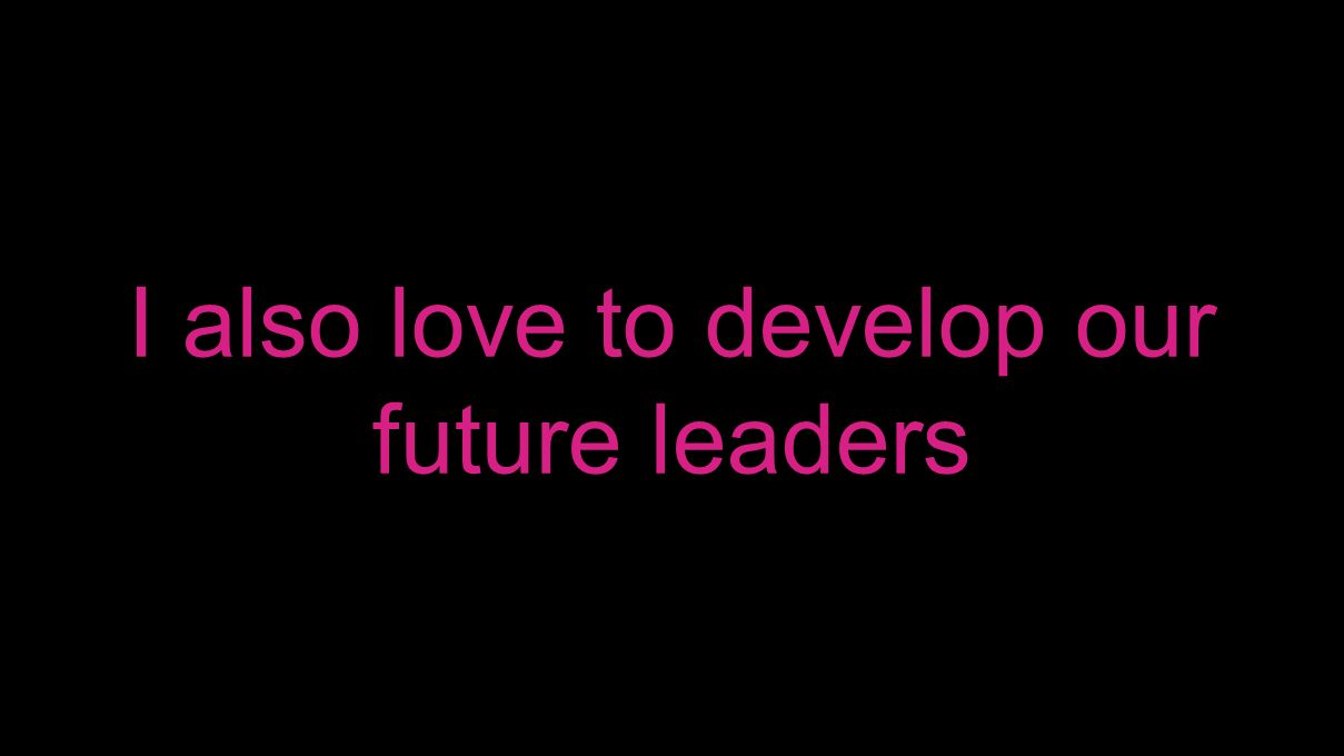 I also love to develop our future leaders