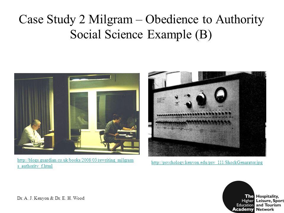 Dr. A. J. Kenyon & Dr. E. H. Wood Case Study 2 Milgram – Obedience to Authority Social Science Example (B) http://psychology.kenyon.edu/psy_111/ShockG