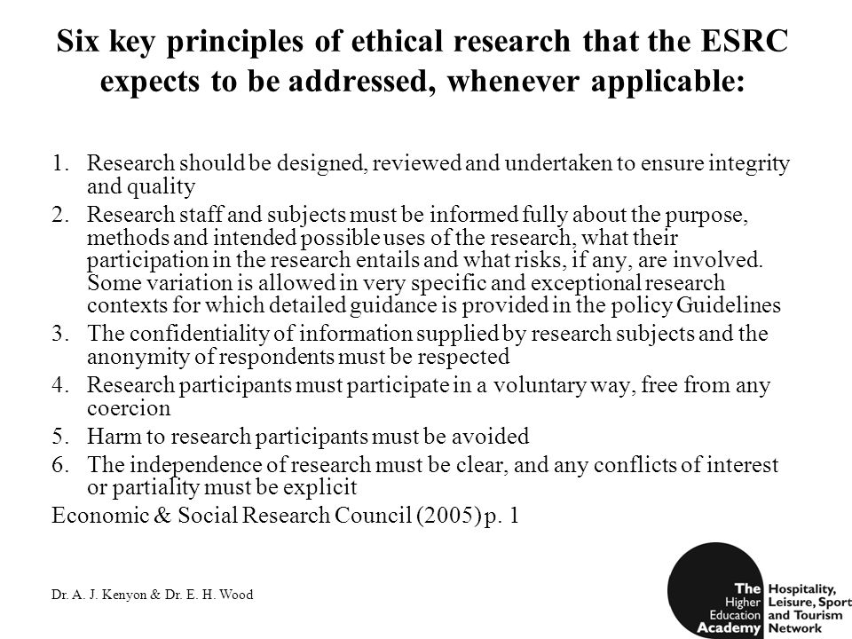 Dr. A. J. Kenyon & Dr. E. H. Wood Six key principles of ethical research that the ESRC expects to be addressed, whenever applicable: 1.Research should