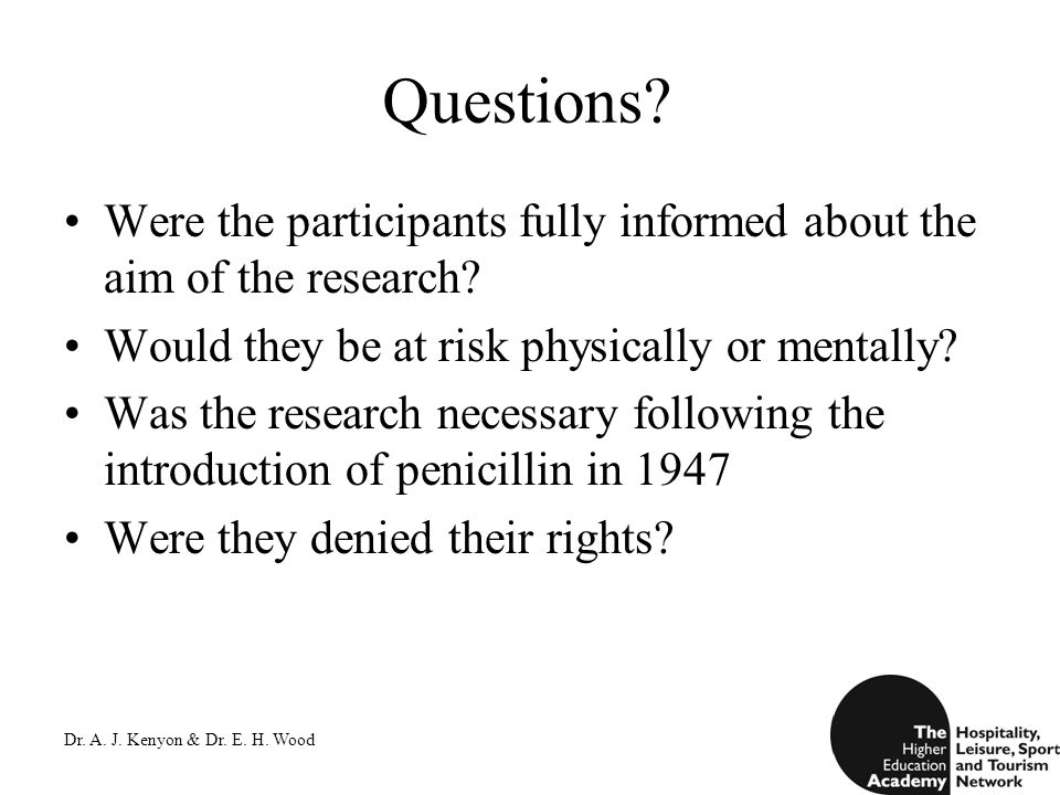Dr. A. J. Kenyon & Dr. E. H. Wood Questions? Were the participants fully informed about the aim of the research? Would they be at risk physically or m