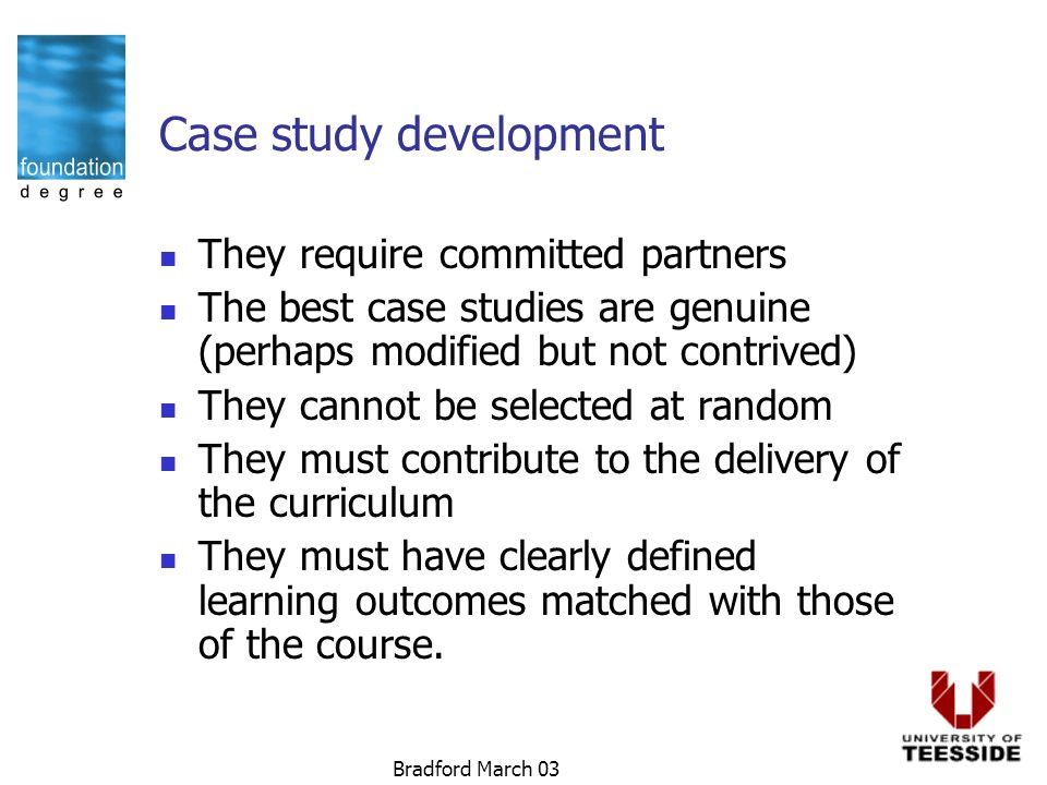 Bradford March 03 Case study development They require committed partners The best case studies are genuine (perhaps modified but not contrived) They cannot be selected at random They must contribute to the delivery of the curriculum They must have clearly defined learning outcomes matched with those of the course.
