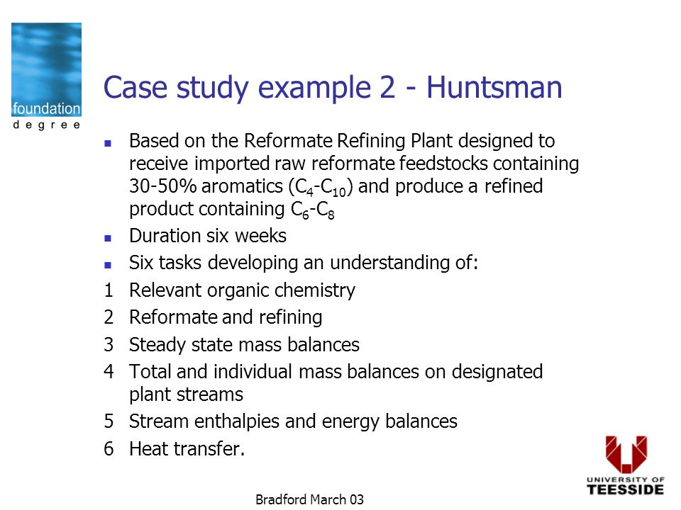 Bradford March 03 Case study example 2 - Huntsman Based on the Reformate Refining Plant designed to receive imported raw reformate feedstocks containing 30-50% aromatics (C 4 -C 10 ) and produce a refined product containing C 6 -C 8 Duration six weeks Six tasks developing an understanding of: 1Relevant organic chemistry 2Reformate and refining 3Steady state mass balances 4Total and individual mass balances on designated plant streams 5Stream enthalpies and energy balances 6Heat transfer.