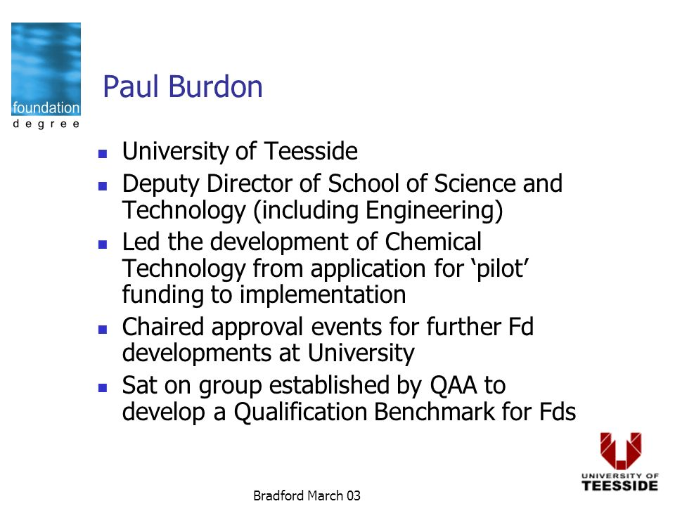 Bradford March 03 Paul Burdon University of Teesside Deputy Director of School of Science and Technology (including Engineering) Led the development of Chemical Technology from application for pilot funding to implementation Chaired approval events for further Fd developments at University Sat on group established by QAA to develop a Qualification Benchmark for Fds