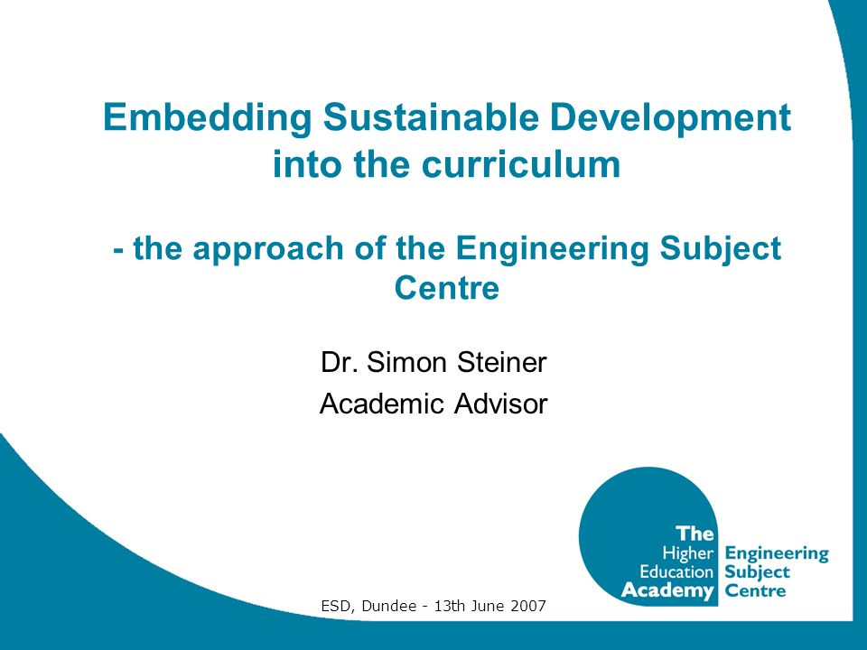 ESD, Dundee - 13th June 2007 Embedding Sustainable Development into the curriculum - the approach of the Engineering Subject Centre Dr.