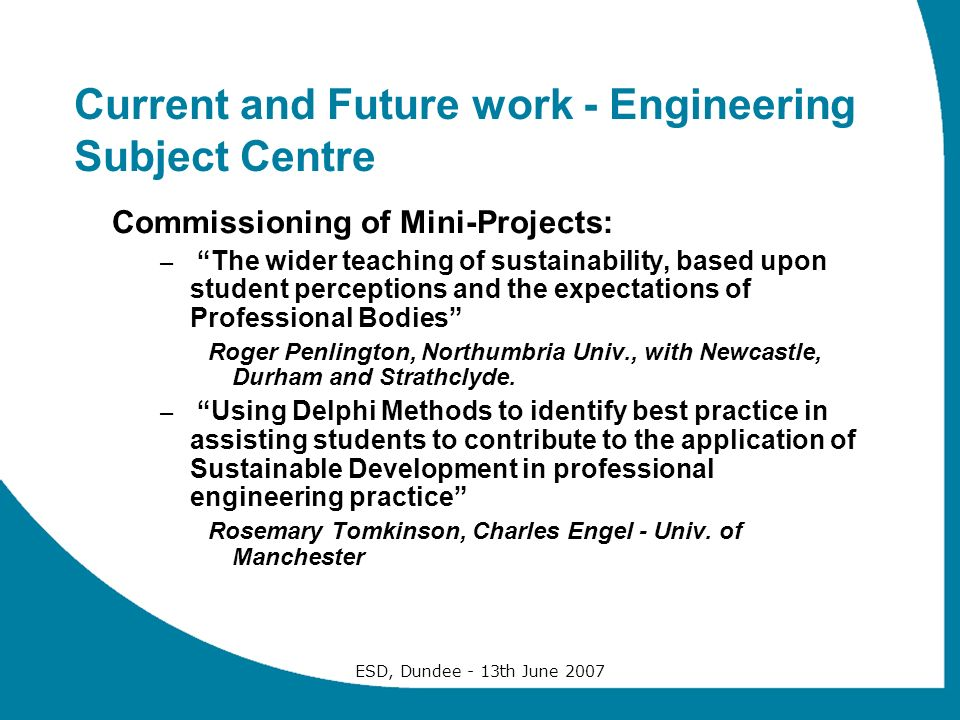 ESD, Dundee - 13th June 2007 Current and Future work - Engineering Subject Centre Commissioning of Mini-Projects: – The wider teaching of sustainability, based upon student perceptions and the expectations of Professional Bodies Roger Penlington, Northumbria Univ., with Newcastle, Durham and Strathclyde.