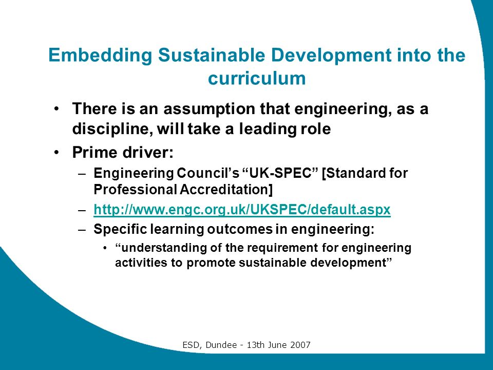 ESD, Dundee - 13th June 2007 Embedding Sustainable Development into the curriculum There is an assumption that engineering, as a discipline, will take a leading role Prime driver: –Engineering Councils UK-SPEC [Standard for Professional Accreditation] –http://www.engc.org.uk/UKSPEC/default.aspxhttp://www.engc.org.uk/UKSPEC/default.aspx –Specific learning outcomes in engineering: understanding of the requirement for engineering activities to promote sustainable development