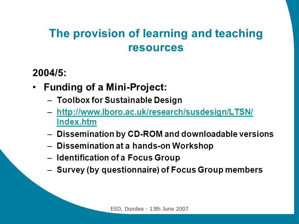 ESD, Dundee - 13th June 2007 The provision of learning and teaching resources 2004/5: Funding of a Mini-Project: –Toolbox for Sustainable Design –http://www.lboro.ac.uk/research/susdesign/LTSN/ Index.htmhttp://www.lboro.ac.uk/research/susdesign/LTSN/ Index.htm –Dissemination by CD-ROM and downloadable versions –Dissemination at a hands-on Workshop –Identification of a Focus Group –Survey (by questionnaire) of Focus Group members