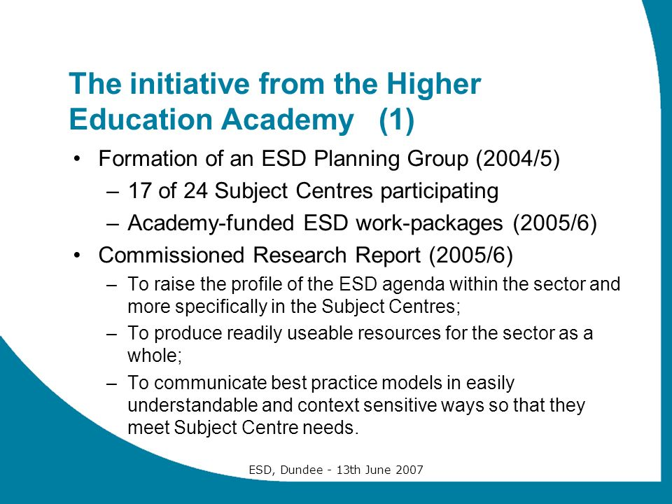 ESD, Dundee - 13th June 2007 The initiative from the Higher Education Academy (1) Formation of an ESD Planning Group (2004/5) –17 of 24 Subject Centres participating –Academy-funded ESD work-packages (2005/6) Commissioned Research Report (2005/6) –To raise the profile of the ESD agenda within the sector and more specifically in the Subject Centres; –To produce readily useable resources for the sector as a whole; –To communicate best practice models in easily understandable and context sensitive ways so that they meet Subject Centre needs.