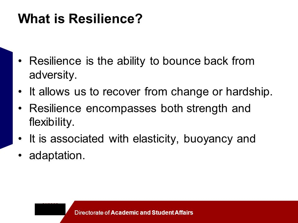 What is Resilience? Resilience is the ability to bounce back from adversity. It allows us to recover from change or hardship. Resilience encompasses b