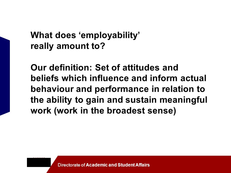 Directorate of Academic and Student Affairs What does employability really amount to? Our definition: Set of attitudes and beliefs which influence and