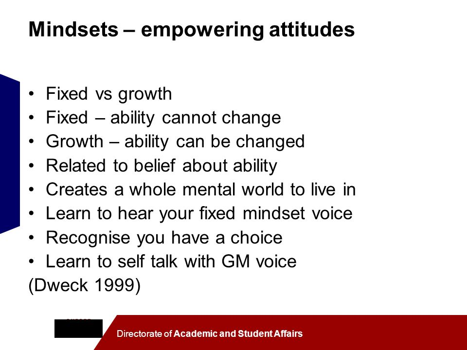 Directorate of Academic and Student Affairs Mindsets – empowering attitudes Fixed vs growth Fixed – ability cannot change Growth – ability can be chan