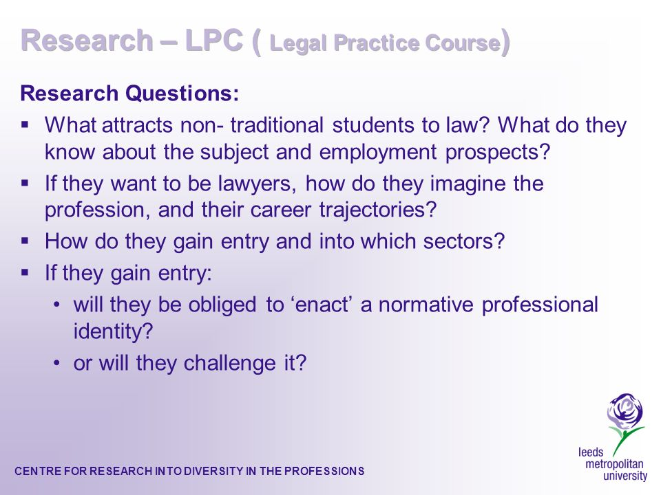 CENTRE FOR RESEARCH INTO DIVERSITY IN THE PROFESSIONS Research Questions: What attracts non- traditional students to law.