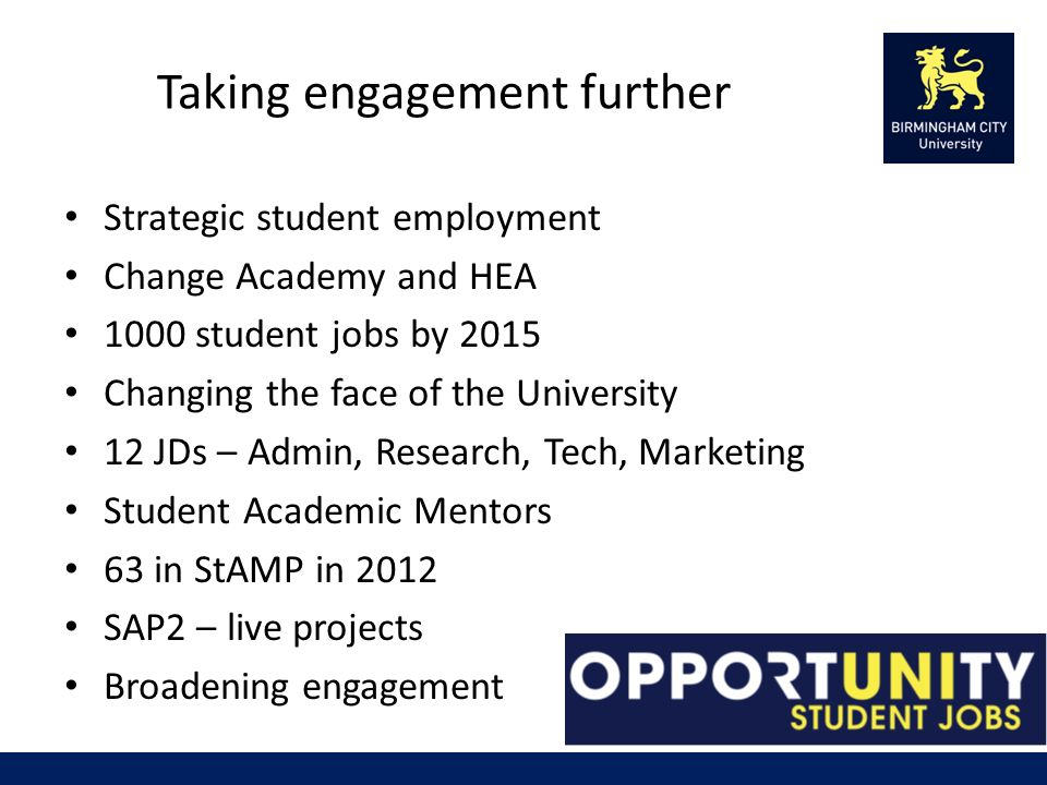 Taking engagement further Strategic student employment Change Academy and HEA 1000 student jobs by 2015 Changing the face of the University 12 JDs – Admin, Research, Tech, Marketing Student Academic Mentors 63 in StAMP in 2012 SAP2 – live projects Broadening engagement