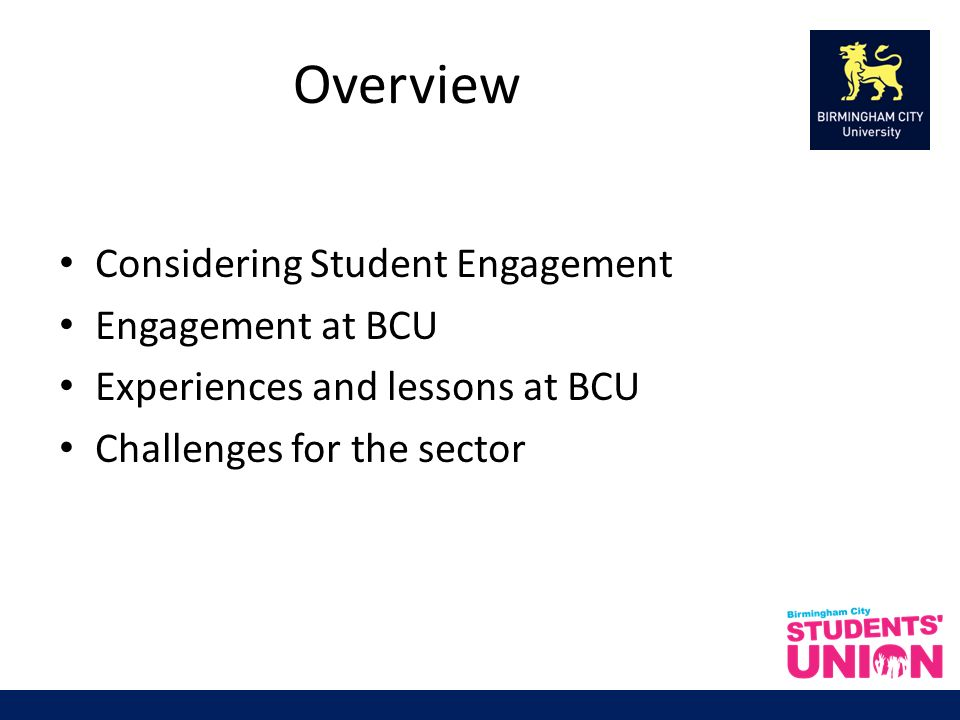 Overview Considering Student Engagement Engagement at BCU Experiences and lessons at BCU Challenges for the sector