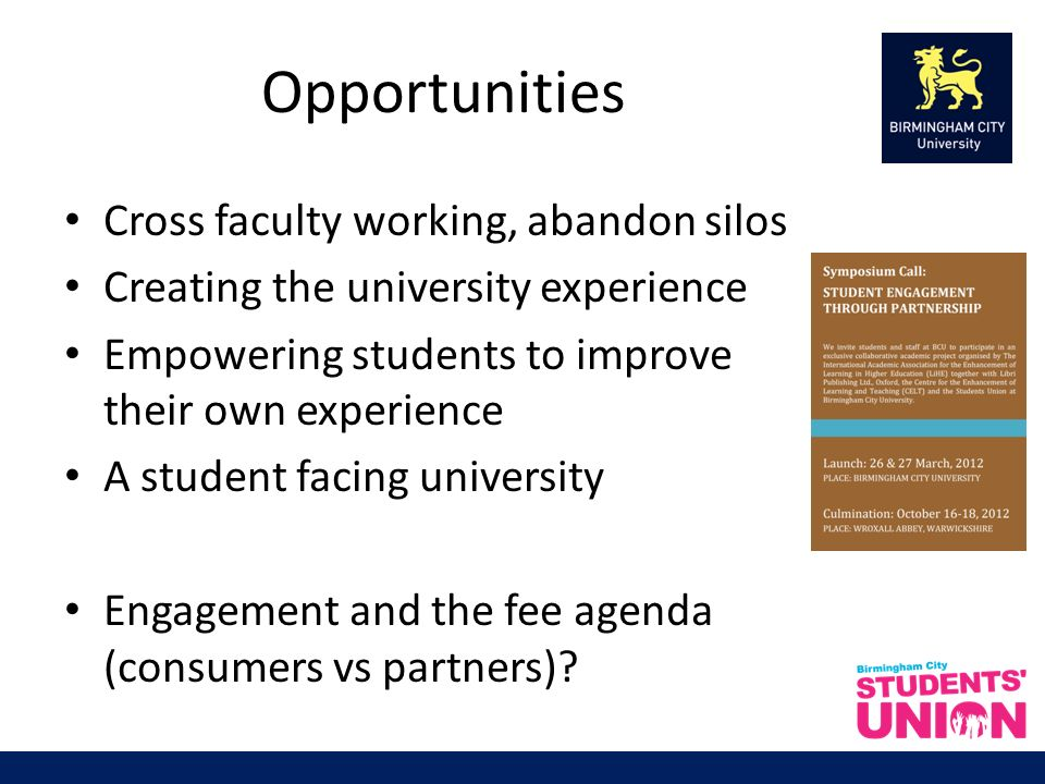 Opportunities Cross faculty working, abandon silos Creating the university experience Empowering students to improve their own experience A student facing university Engagement and the fee agenda (consumers vs partners)