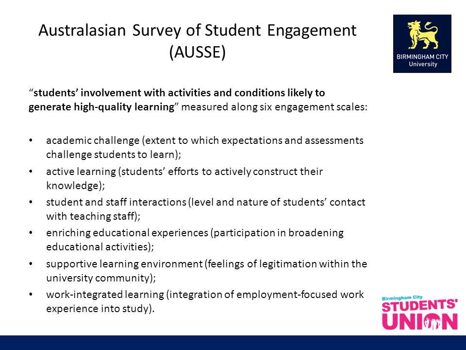Australasian Survey of Student Engagement (AUSSE) students involvement with activities and conditions likely to generate high-quality learning measured along six engagement scales: academic challenge (extent to which expectations and assessments challenge students to learn); active learning (students efforts to actively construct their knowledge); student and staff interactions (level and nature of students contact with teaching staff); enriching educational experiences (participation in broadening educational activities); supportive learning environment (feelings of legitimation within the university community); work-integrated learning (integration of employment-focused work experience into study).