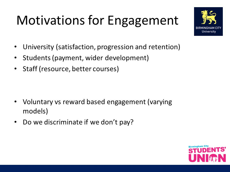 Motivations for Engagement University (satisfaction, progression and retention) Students (payment, wider development) Staff (resource, better courses) Voluntary vs reward based engagement (varying models) Do we discriminate if we dont pay