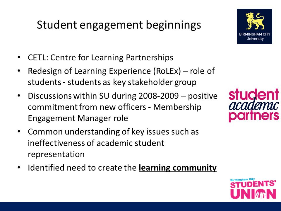 Student engagement beginnings CETL: Centre for Learning Partnerships Redesign of Learning Experience (RoLEx) – role of students - students as key stakeholder group Discussions within SU during 2008-2009 – positive commitment from new officers - Membership Engagement Manager role Common understanding of key issues such as ineffectiveness of academic student representation Identified need to create the learning community