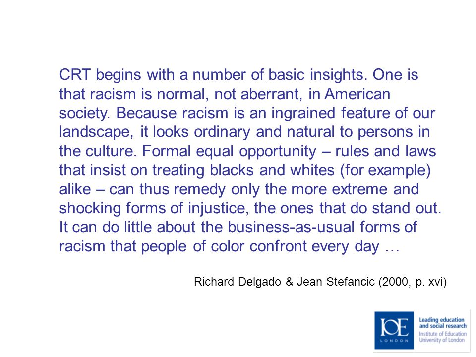 CRT begins with a number of basic insights. One is that racism is normal, not aberrant, in American society. Because racism is an ingrained feature of
