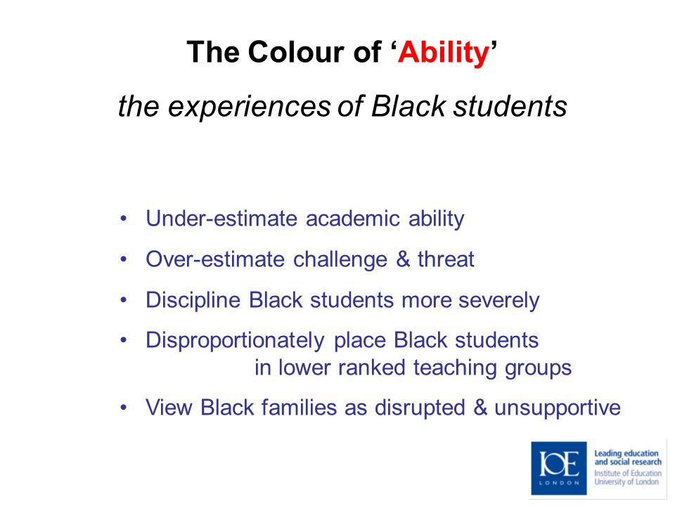 The Colour of Ability the experiences of Black students Under-estimate academic ability Over-estimate challenge & threat Discipline Black students more severely Disproportionately place Black students in lower ranked teaching groups View Black families as disrupted & unsupportive