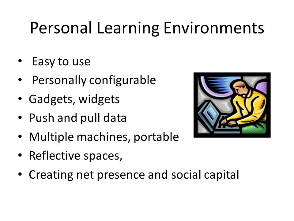 Personal Learning Environments Easy to use Personally configurable Gadgets, widgets Push and pull data Multiple machines, portable Reflective spaces,