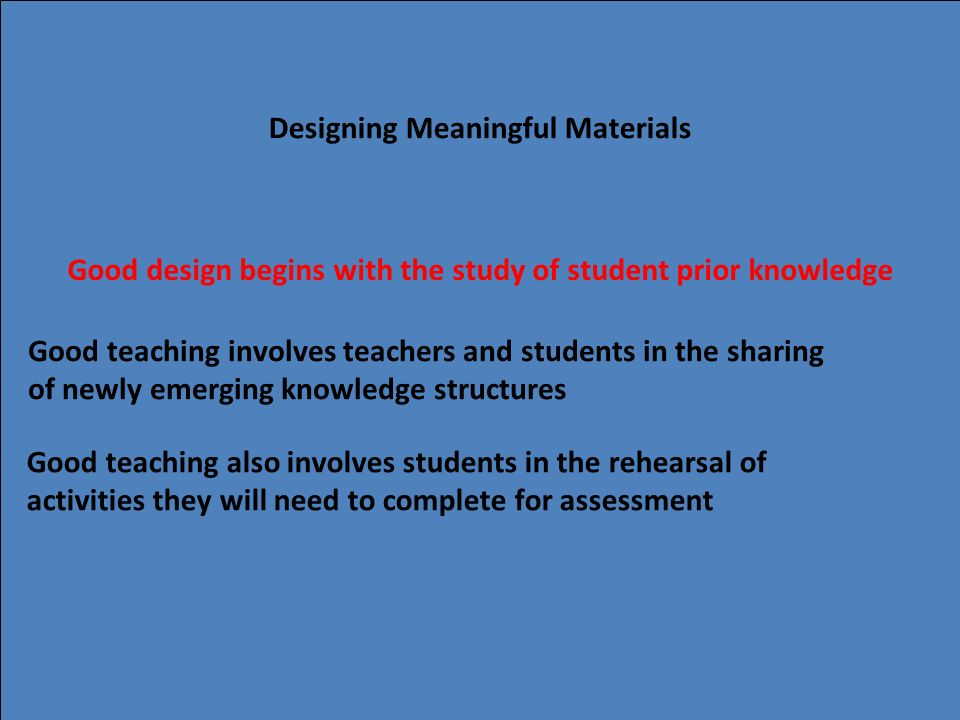 16 Designing Meaningful Materials Good design begins with the study of student prior knowledge Good teaching involves teachers and students in the sha