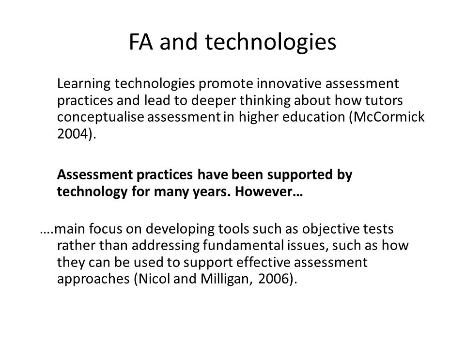 FA and technologies Learning technologies promote innovative assessment practices and lead to deeper thinking about how tutors conceptualise assessment in higher education (McCormick 2004).