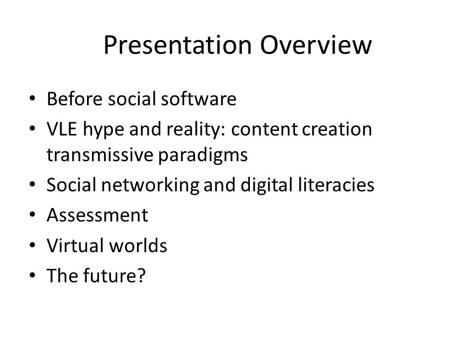 Presentation Overview Before social software VLE hype and reality: content creation transmissive paradigms Social networking and digital literacies Assessment Virtual worlds The future