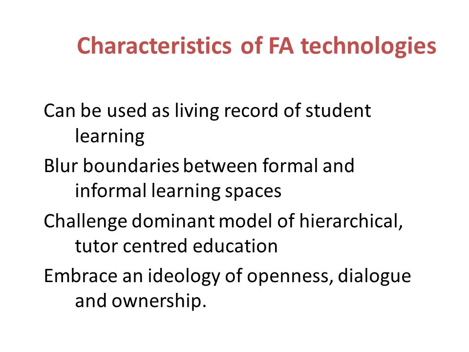 Characteristics of FA technologies Can be used as living record of student learning Blur boundaries between formal and informal learning spaces Challenge dominant model of hierarchical, tutor centred education Embrace an ideology of openness, dialogue and ownership.