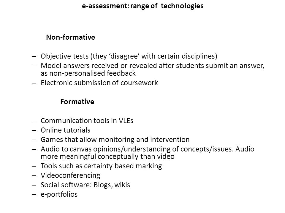 e-assessment: range of technologies Non-formative – Objective tests (they disagree with certain disciplines) – Model answers received or revealed after students submit an answer, as non-personalised feedback – Electronic submission of coursework Formative – Communication tools in VLEs – Online tutorials – Games that allow monitoring and intervention – Audio to canvas opinions/understanding of concepts/issues.