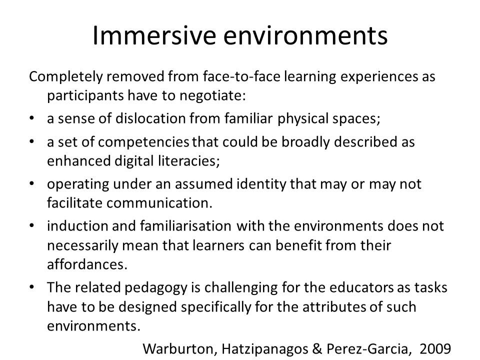 Immersive environments Completely removed from face-to-face learning experiences as participants have to negotiate: a sense of dislocation from famili