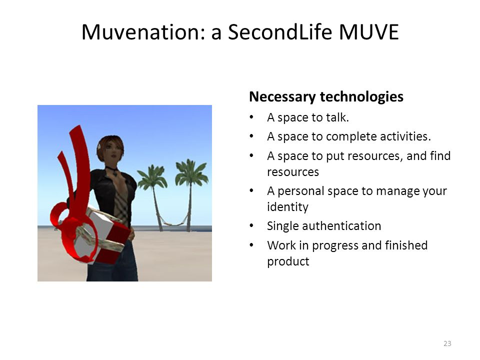 Muvenation: a SecondLife MUVE Necessary technologies A space to talk. A space to complete activities. A space to put resources, and find resources A p