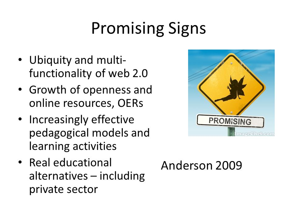 Promising Signs Ubiquity and multi- functionality of web 2.0 Growth of openness and online resources, OERs Increasingly effective pedagogical models a