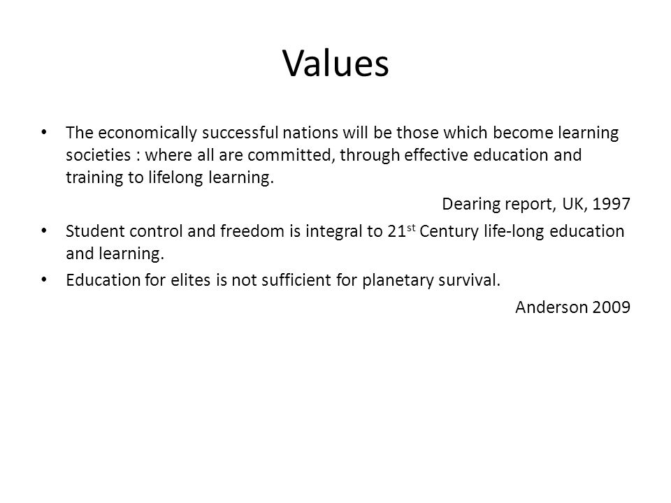 Values The economically successful nations will be those which become learning societies : where all are committed, through effective education and tr