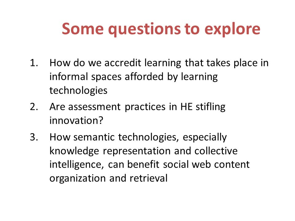 Some questions to explore 1.How do we accredit learning that takes place in informal spaces afforded by learning technologies 2.Are assessment practic