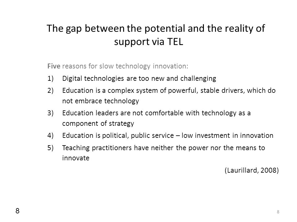 8 8 The gap between the potential and the reality of support via TEL Five reasons for slow technology innovation: 1)Digital technologies are too new a