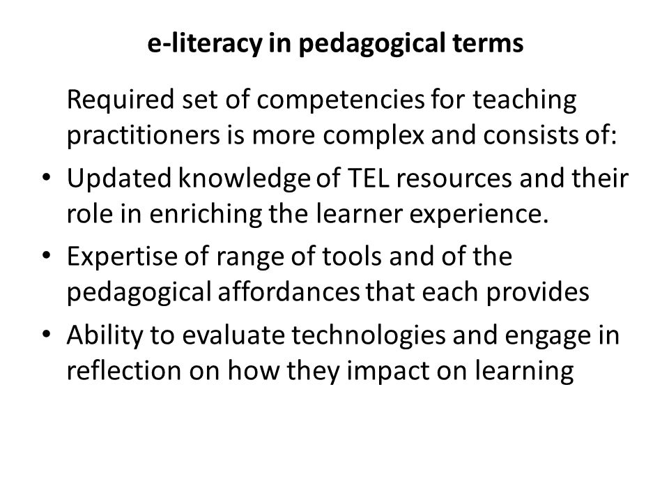 e-literacy in pedagogical terms Required set of competencies for teaching practitioners is more complex and consists of: Updated knowledge of TEL reso