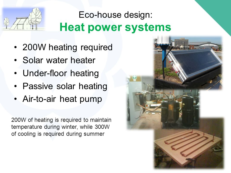 Eco-house design: Heat power systems 200W heating required Solar water heater Under-floor heating Passive solar heating Air-to-air heat pump 200W of heating is required to maintain temperature during winter, while 300W of cooling is required during summer