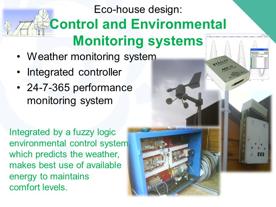 Weather monitoring system Integrated controller 24-7-365 performance monitoring system Eco-house design: Control and Environmental Monitoring systems Integrated by a fuzzy logic environmental control system, which predicts the weather, makes best use of available energy to maintains comfort levels.