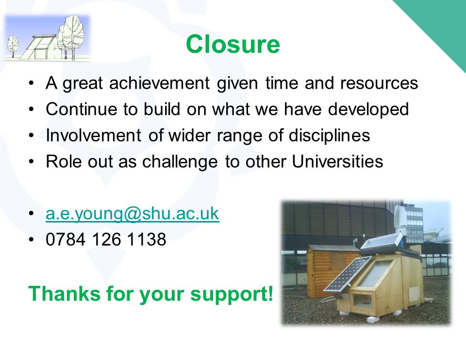 Closure A great achievement given time and resources Continue to build on what we have developed Involvement of wider range of disciplines Role out as challenge to other Universities a.e.young@shu.ac.uk 0784 126 1138 Thanks for your support!