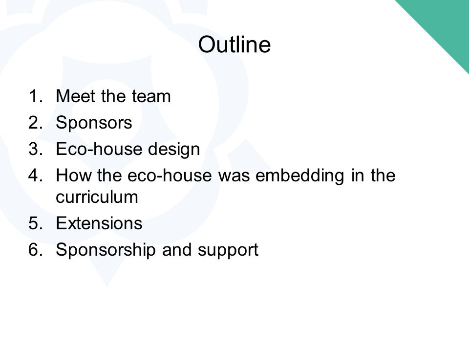 1.Meet the team 2.Sponsors 3.Eco-house design 4.How the eco-house was embedding in the curriculum 5.Extensions 6.Sponsorship and support Outline